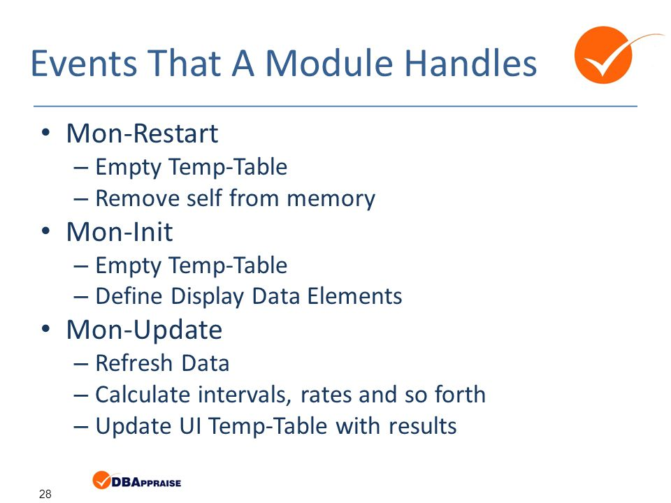 28 Events That A Module Handles Mon-Restart – Empty Temp-Table – Remove self from memory Mon-Init – Empty Temp-Table – Define Display Data Elements Mon-Update – Refresh Data – Calculate intervals, rates and so forth – Update UI Temp-Table with results