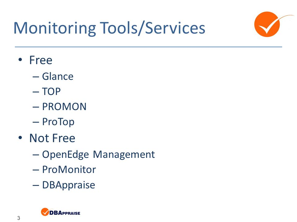3 Monitoring Tools/Services Free – Glance – TOP – PROMON – ProTop Not Free – OpenEdge Management – ProMonitor – DBAppraise