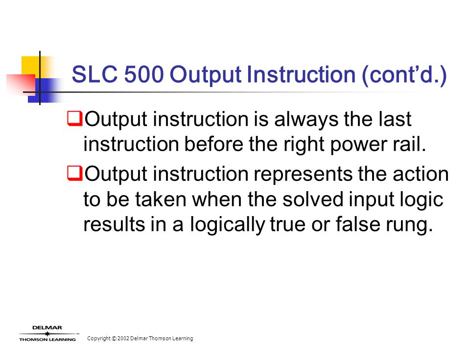 Copyright © 2002 Delmar Thomson Learning SLC 500 Output Instruction (cont'd.)  Output instruction is always the last instruction before the right power rail.