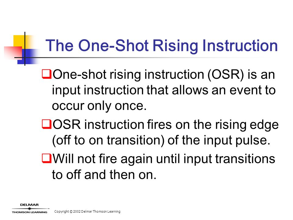 Copyright © 2002 Delmar Thomson Learning The One-Shot Rising Instruction  One-shot rising instruction (OSR) is an input instruction that allows an event to occur only once.