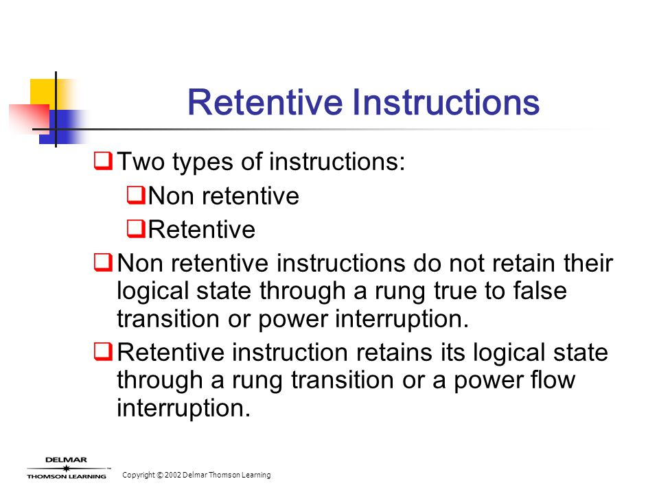 Copyright © 2002 Delmar Thomson Learning Retentive Instructions  Two types of instructions:  Non retentive  Retentive  Non retentive instructions do not retain their logical state through a rung true to false transition or power interruption.
