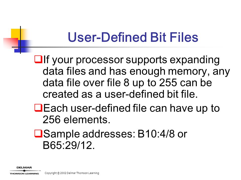 Copyright © 2002 Delmar Thomson Learning User-Defined Bit Files  If your processor supports expanding data files and has enough memory, any data file over file 8 up to 255 can be created as a user-defined bit file.