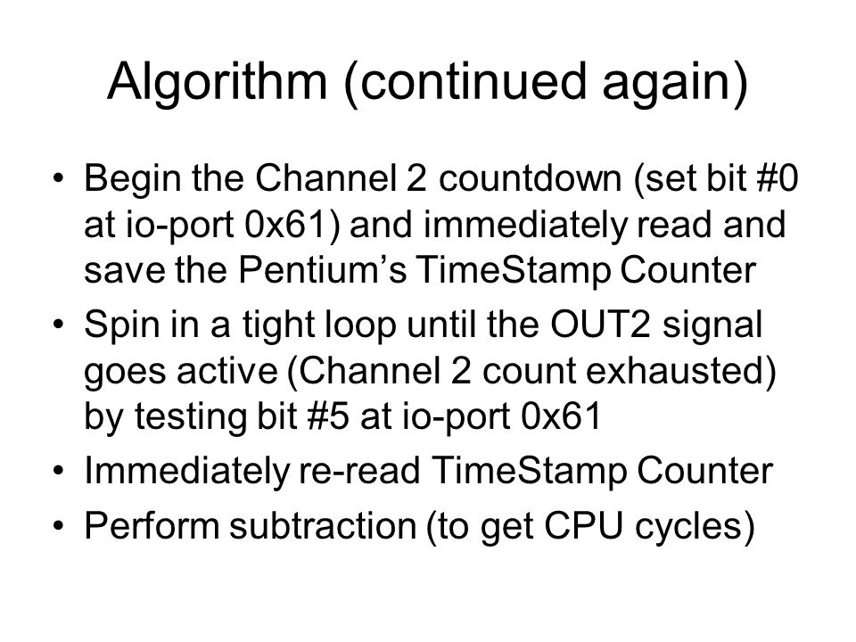 Algorithm (continued again) Begin the Channel 2 countdown (set bit #0 at io-port 0x61) and immediately read and save the Pentium's TimeStamp Counter Spin in a tight loop until the OUT2 signal goes active (Channel 2 count exhausted) by testing bit #5 at io-port 0x61 Immediately re-read TimeStamp Counter Perform subtraction (to get CPU cycles)