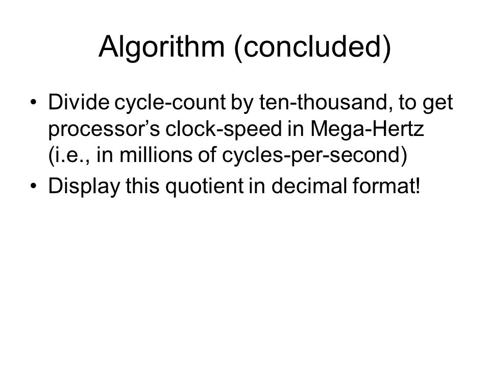 Algorithm (concluded) Divide cycle-count by ten-thousand, to get processor's clock-speed in Mega-Hertz (i.e., in millions of cycles-per-second) Display this quotient in decimal format!