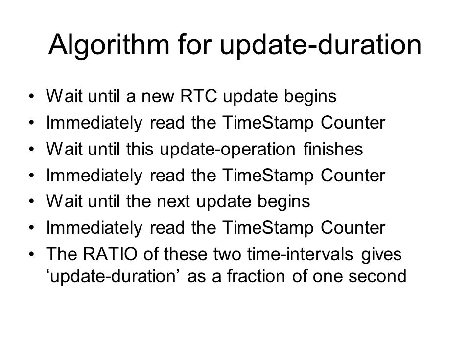 Algorithm for update-duration Wait until a new RTC update begins Immediately read the TimeStamp Counter Wait until this update-operation finishes Immediately read the TimeStamp Counter Wait until the next update begins Immediately read the TimeStamp Counter The RATIO of these two time-intervals gives 'update-duration' as a fraction of one second