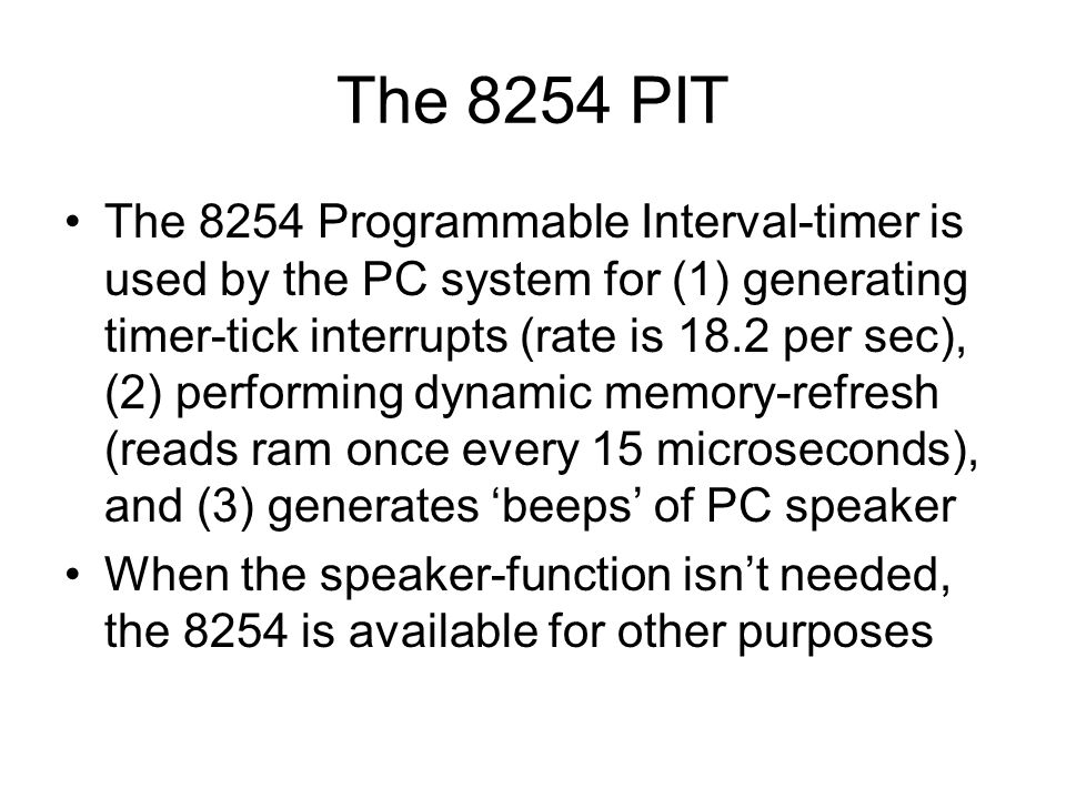 The 8254 PIT The 8254 Programmable Interval-timer is used by the PC system for (1) generating timer-tick interrupts (rate is 18.2 per sec), (2) performing dynamic memory-refresh (reads ram once every 15 microseconds), and (3) generates 'beeps' of PC speaker When the speaker-function isn't needed, the 8254 is available for other purposes