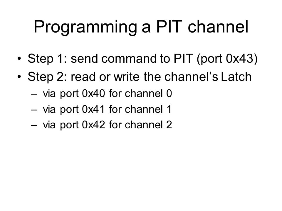Programming a PIT channel Step 1: send command to PIT (port 0x43) Step 2: read or write the channel's Latch – via port 0x40 for channel 0 – via port 0x41 for channel 1 – via port 0x42 for channel 2