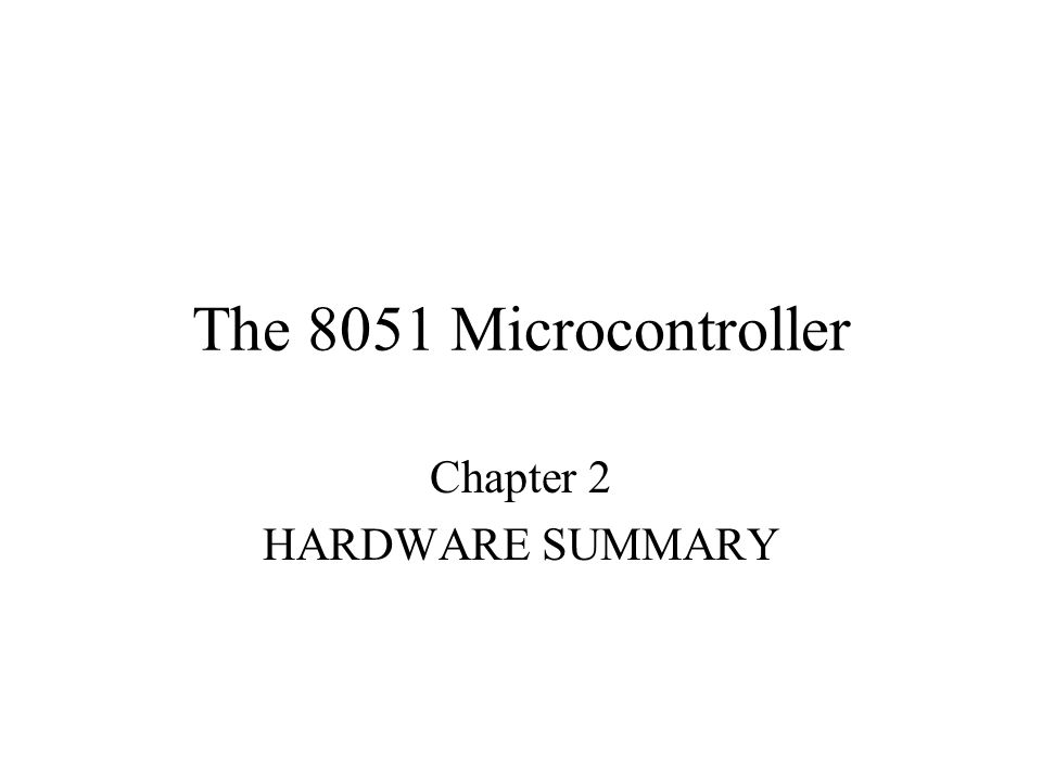 The 8051 Microcontroller Chapter 2 HARDWARE SUMMARY