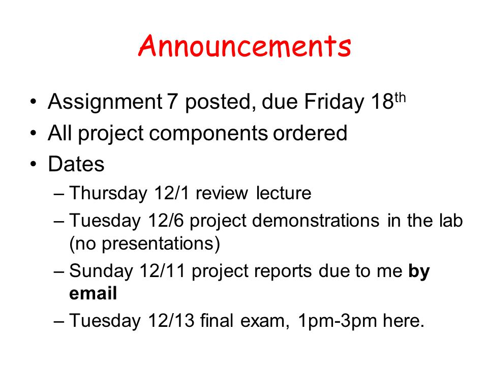 Announcements Assignment 7 posted, due Friday 18 th All project components ordered Dates –Thursday 12/1 review lecture –Tuesday 12/6 project demonstrations in the lab (no presentations) –Sunday 12/11 project reports due to me by  –Tuesday 12/13 final exam, 1pm-3pm here.