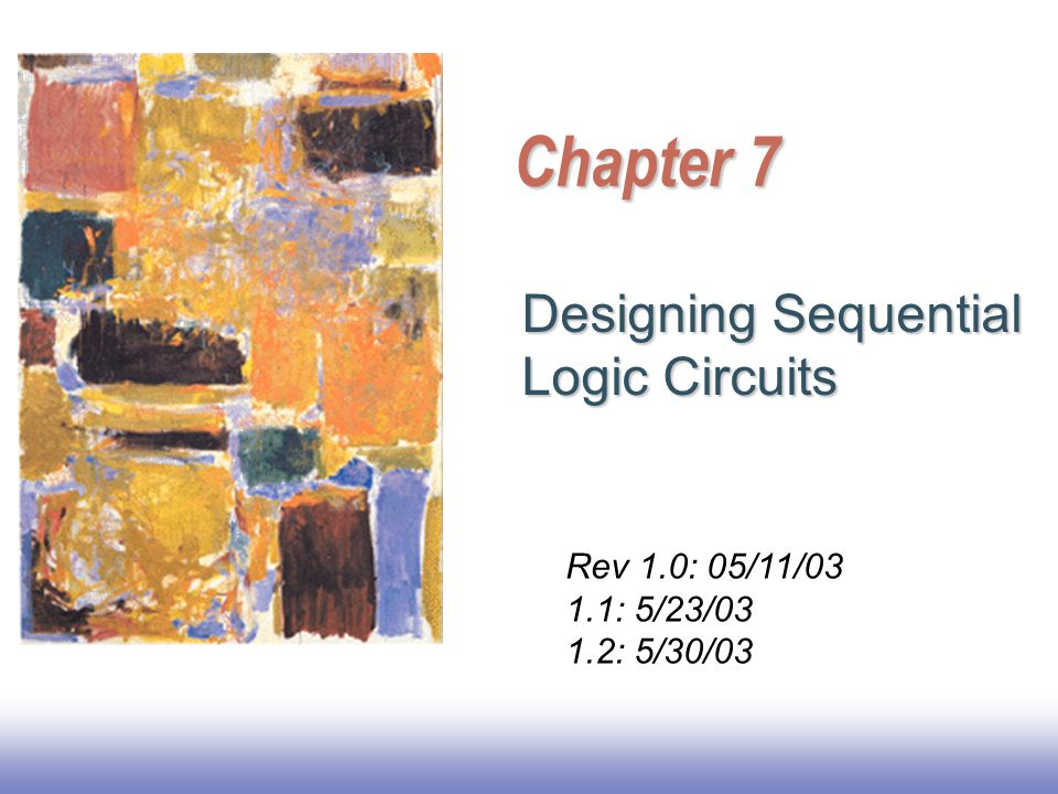 Chapter 7 Designing Sequential Logic Circuits Rev 1.0: 05/11/03 1.1: 5/23/03 1.2: 5/30/03