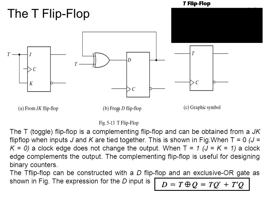 The T Flip-Flop W The T (toggle) flip-flop is a complementing flip-flop and can be obtained from a JK flip­flop when inputs J and K are tied together.