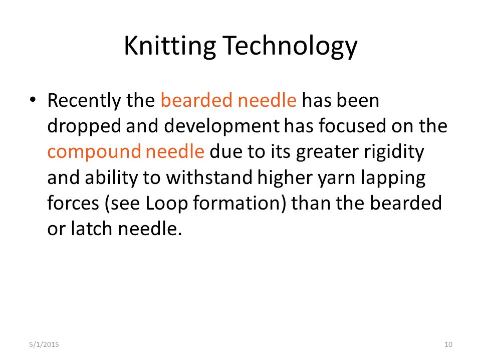 10 Knitting Technology Recently the bearded needle has been dropped and development has focused on the compound needle due to its greater rigidity and