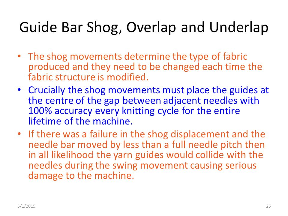 5/1/201526 Guide Bar Shog, Overlap and Underlap The shog movements determine the type of fabric produced and they need to be changed each time the fab