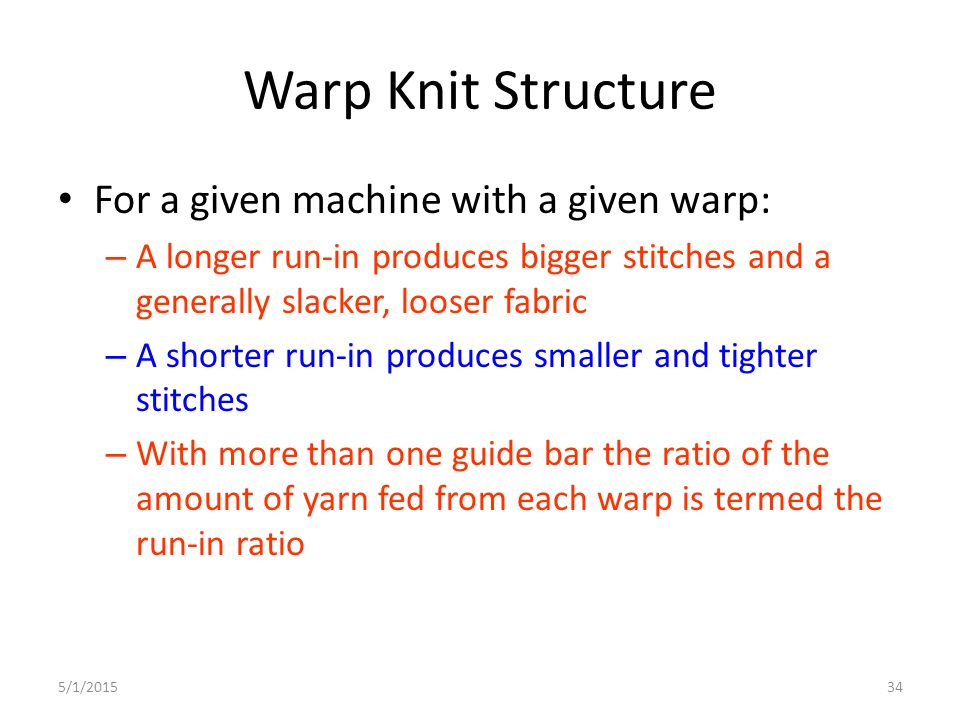 5/1/201534 Warp Knit Structure For a given machine with a given warp: – A longer run-in produces bigger stitches and a generally slacker, looser fabri