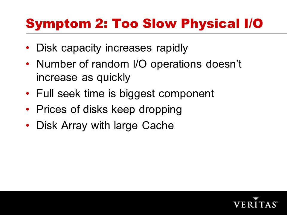 Symptom 2: Too Slow Physical I/O Disk capacity increases rapidly Number of random I/O operations doesn't increase as quickly Full seek time is biggest component Prices of disks keep dropping Disk Array with large Cache