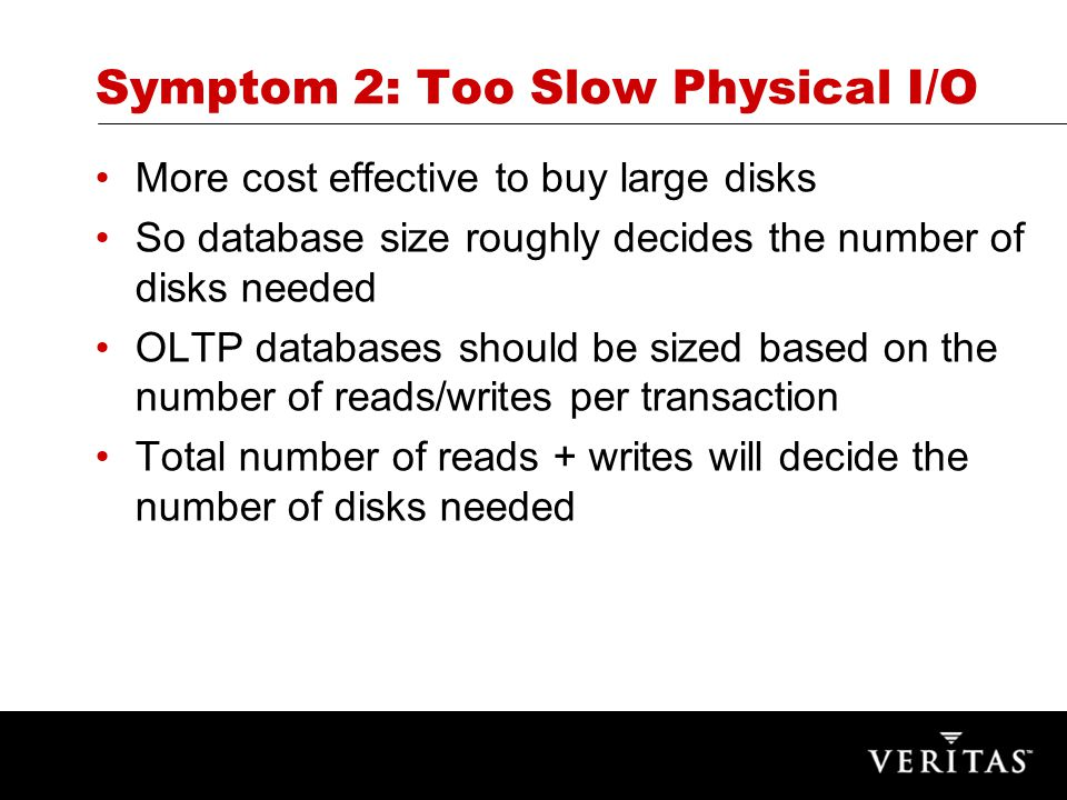 Symptom 2: Too Slow Physical I/O More cost effective to buy large disks So database size roughly decides the number of disks needed OLTP databases should be sized based on the number of reads/writes per transaction Total number of reads + writes will decide the number of disks needed