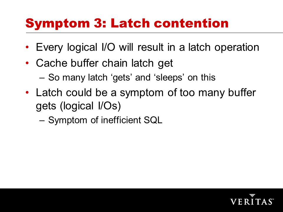Symptom 3: Latch contention Every logical I/O will result in a latch operation Cache buffer chain latch get –So many latch 'gets' and 'sleeps' on this Latch could be a symptom of too many buffer gets (logical I/Os) –Symptom of inefficient SQL