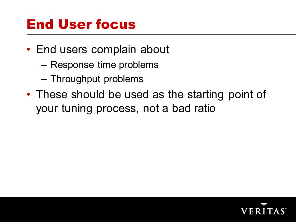 End User focus End users complain about –Response time problems –Throughput problems These should be used as the starting point of your tuning process, not a bad ratio