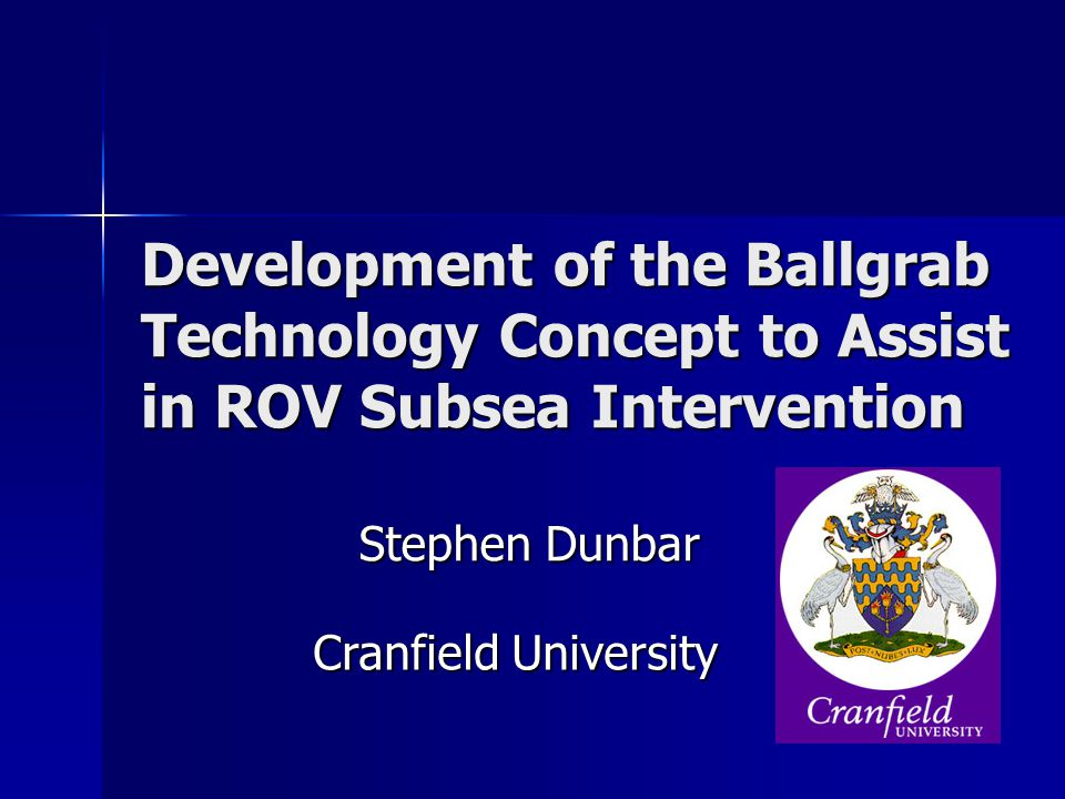 Development of the Ballgrab Technology Concept to Assist in ROV Subsea Intervention Stephen Dunbar Cranfield University
