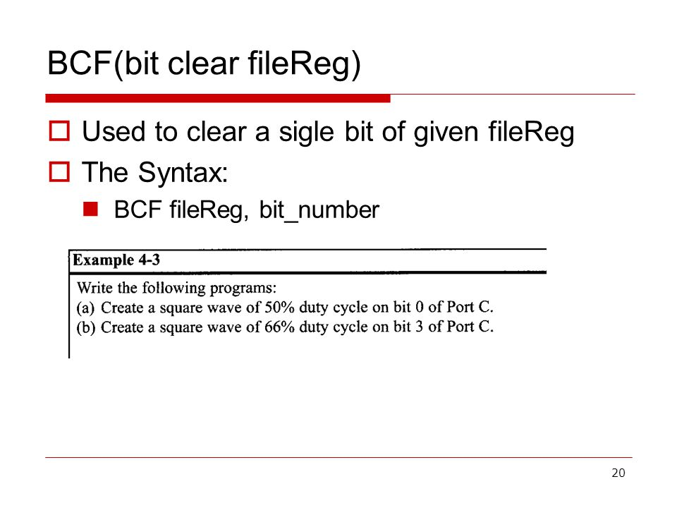 20 BCF(bit clear fileReg)  Used to clear a sigle bit of given fileReg  The Syntax: BCF fileReg, bit_number
