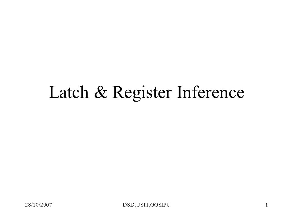 28/10/2007DSD,USIT,GGSIPU1 Latch & Register Inference