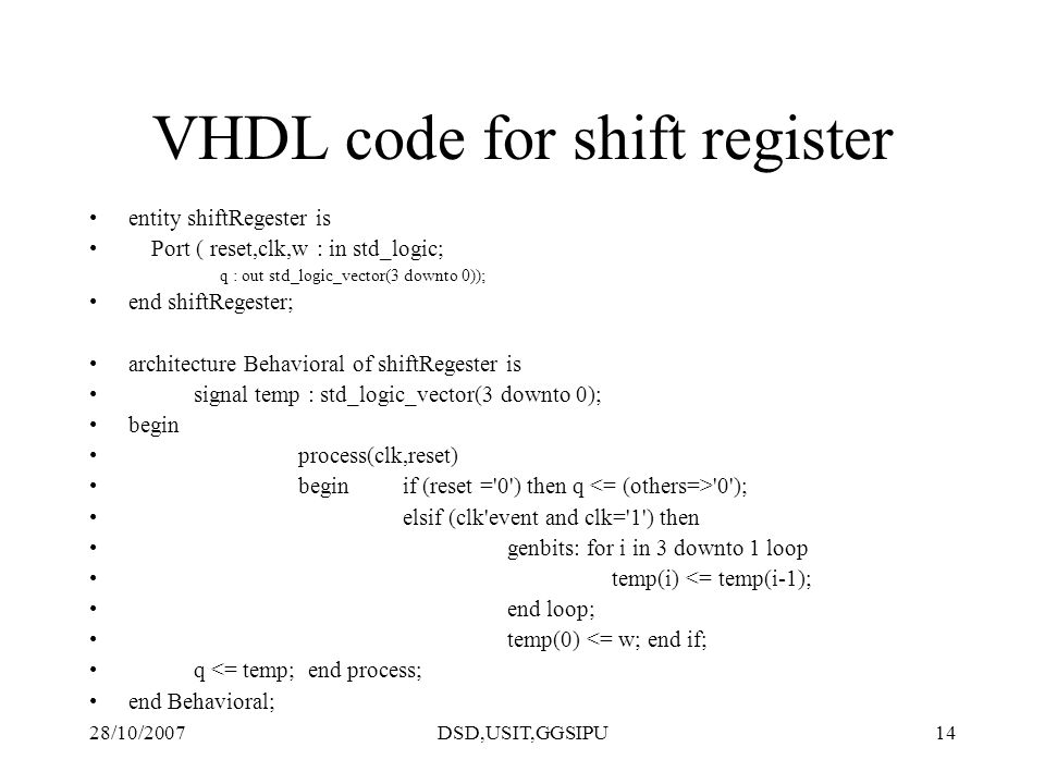28/10/2007DSD,USIT,GGSIPU14 VHDL code for shift register entity shiftRegester is Port ( reset,clk,w : in std_logic; q : out std_logic_vector(3 downto 0)); end shiftRegester; architecture Behavioral of shiftRegester is signal temp : std_logic_vector(3 downto 0); begin process(clk,reset) beginif (reset = 0 ) then q 0 ); elsif (clk event and clk= 1 ) then genbits: for i in 3 downto 1 loop temp(i) <= temp(i-1); end loop; temp(0) <= w; end if; q <= temp; end process; end Behavioral;