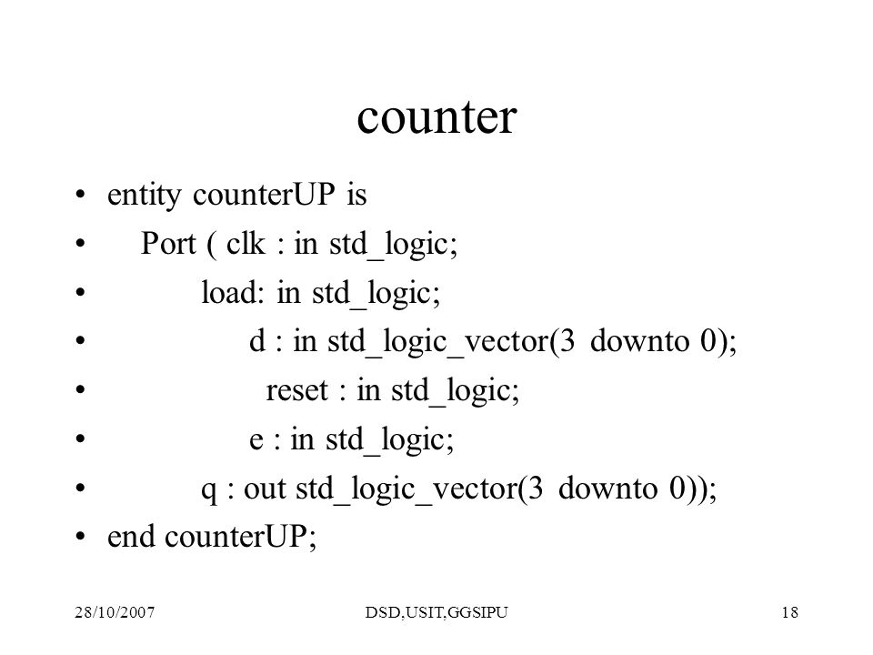 28/10/2007DSD,USIT,GGSIPU18 counter entity counterUP is Port ( clk : in std_logic; load: in std_logic; d : in std_logic_vector(3 downto 0); reset : in std_logic; e : in std_logic; q : out std_logic_vector(3 downto 0)); end counterUP;