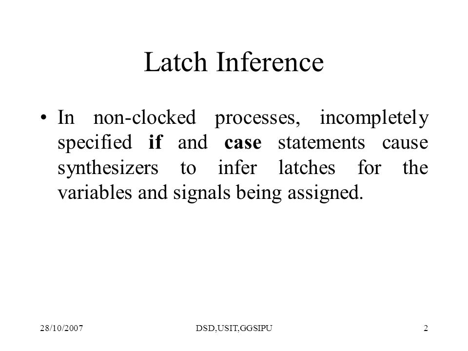 28/10/2007DSD,USIT,GGSIPU2 Latch Inference In non-clocked processes, incompletely specified if and case statements cause synthesizers to infer latches for the variables and signals being assigned.