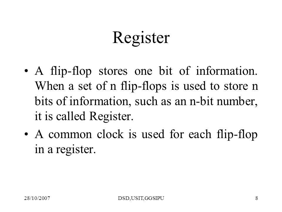 28/10/2007DSD,USIT,GGSIPU8 Register A flip-flop stores one bit of information. When a set of n flip-flops is used to store n bits of information, such