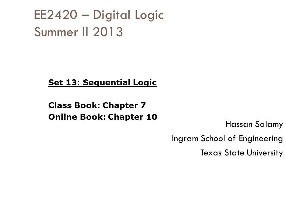 EE2420 – Digital Logic Summer II 2013 Hassan Salamy Ingram School of Engineering Texas State University Set 13: Sequential Logic Class Book: Chapter 7