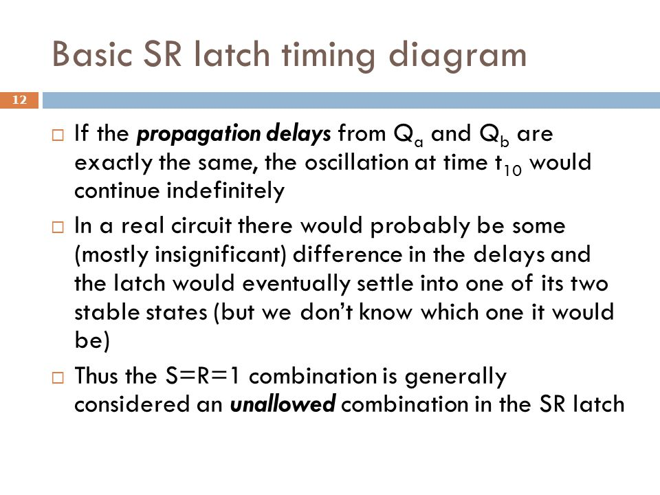 Basic SR latch timing diagram  If the propagation delays from Q a and Q b are exactly the same, the oscillation at time t 10 would continue indefinit