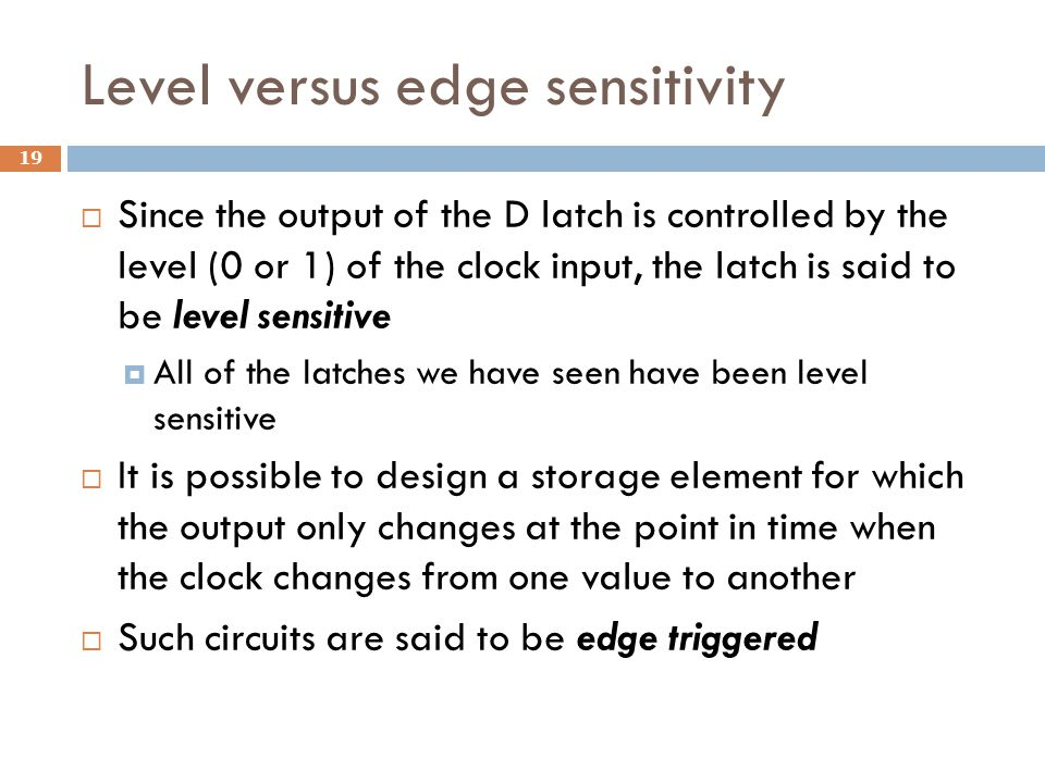 Level versus edge sensitivity  Since the output of the D latch is controlled by the level (0 or 1) of the clock input, the latch is said to be level