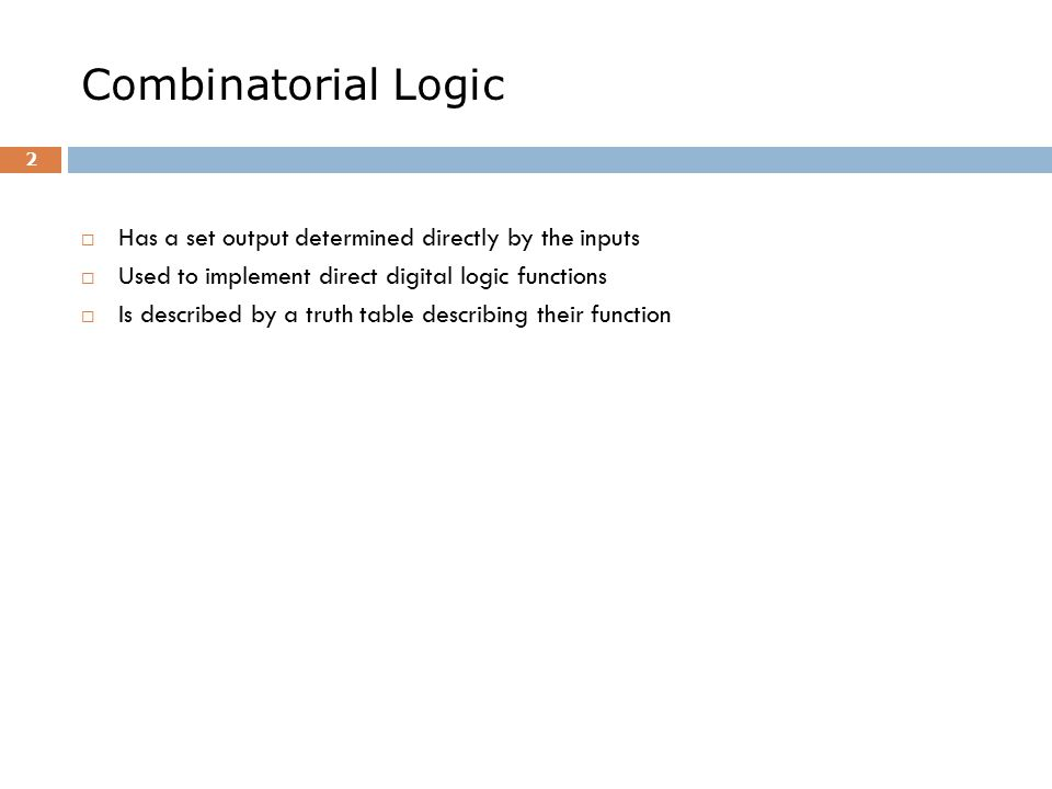 Combinatorial Logic  Has a set output determined directly by the inputs  Used to implement direct digital logic functions  Is described by a truth