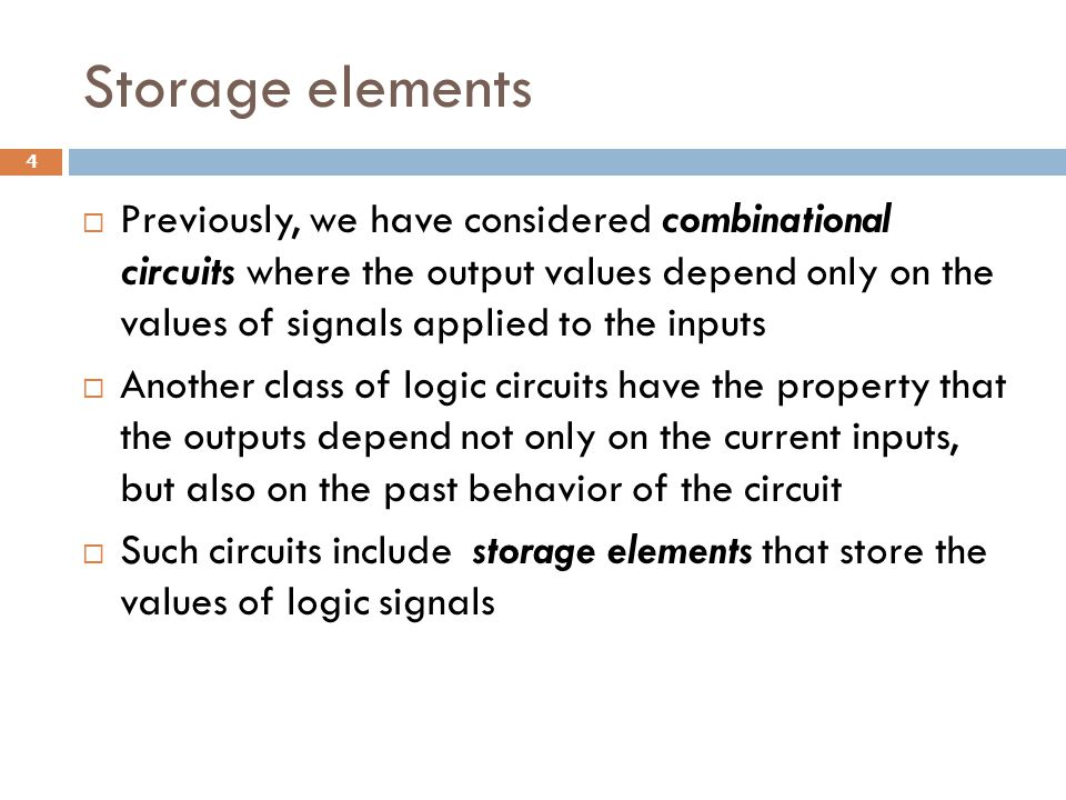 Storage elements  Previously, we have considered combinational circuits where the output values depend only on the values of signals applied to the i