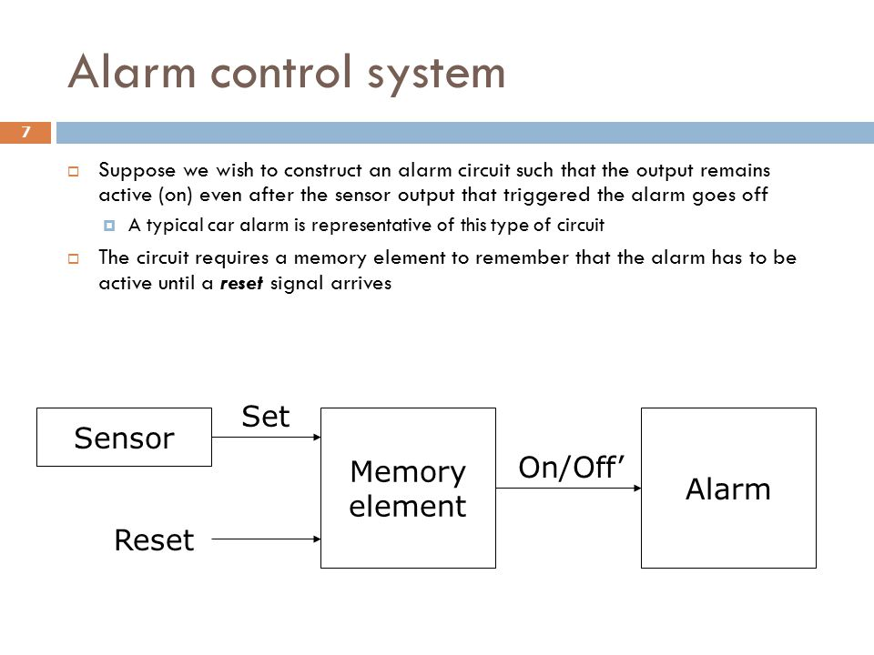 Alarm control system  Suppose we wish to construct an alarm circuit such that the output remains active (on) even after the sensor output that trigge