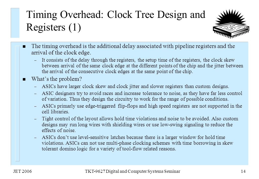 JET 2006TKT-9627 Digital and Computer Systems Seminar14 Timing Overhead: Clock Tree Design and Registers (1) n The timing overhead is the additional d