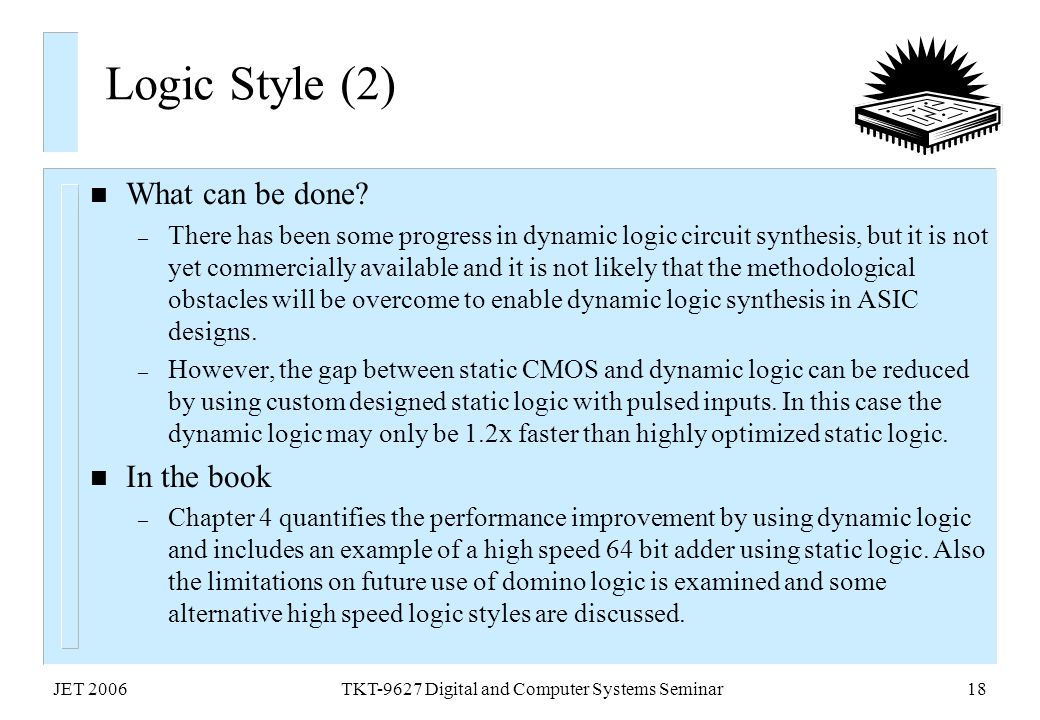 JET 2006TKT-9627 Digital and Computer Systems Seminar18 Logic Style (2) n What can be done? – There has been some progress in dynamic logic circuit sy