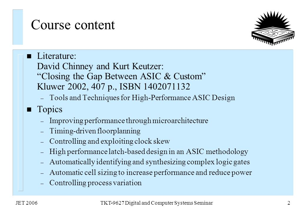 "JET 2006TKT-9627 Digital and Computer Systems Seminar2 Course content n Literature: David Chinney and Kurt Keutzer: ""Closing the Gap Between ASIC & Cu"