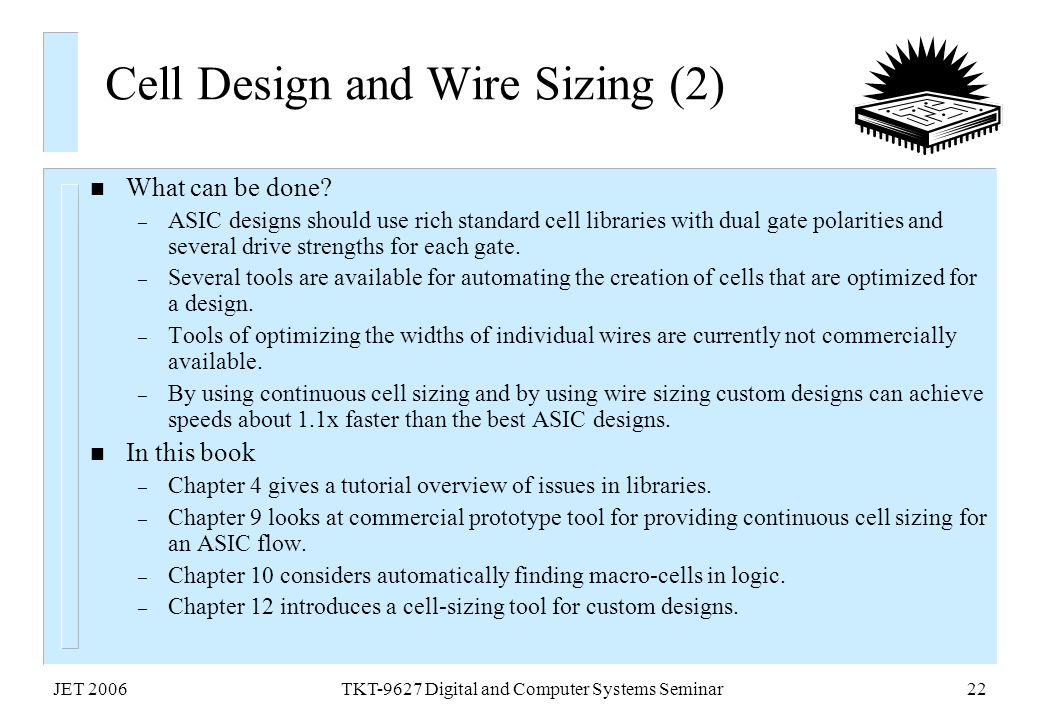 JET 2006TKT-9627 Digital and Computer Systems Seminar22 Cell Design and Wire Sizing (2) n What can be done? – ASIC designs should use rich standard ce
