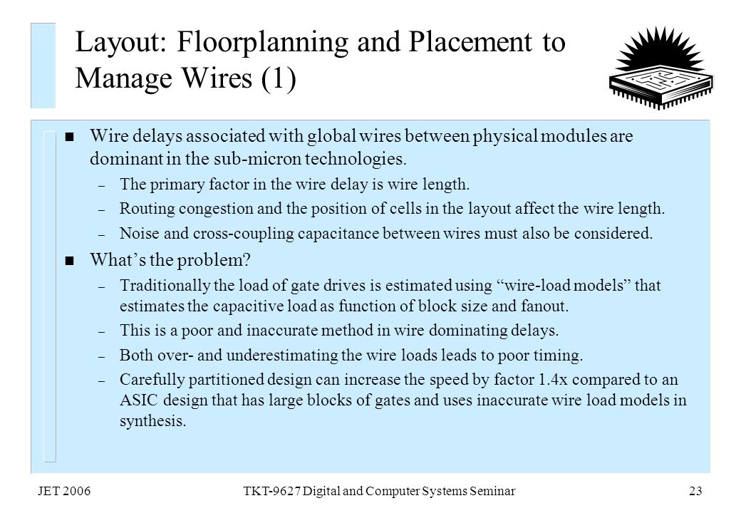 JET 2006TKT-9627 Digital and Computer Systems Seminar23 Layout: Floorplanning and Placement to Manage Wires (1) n Wire delays associated with global w