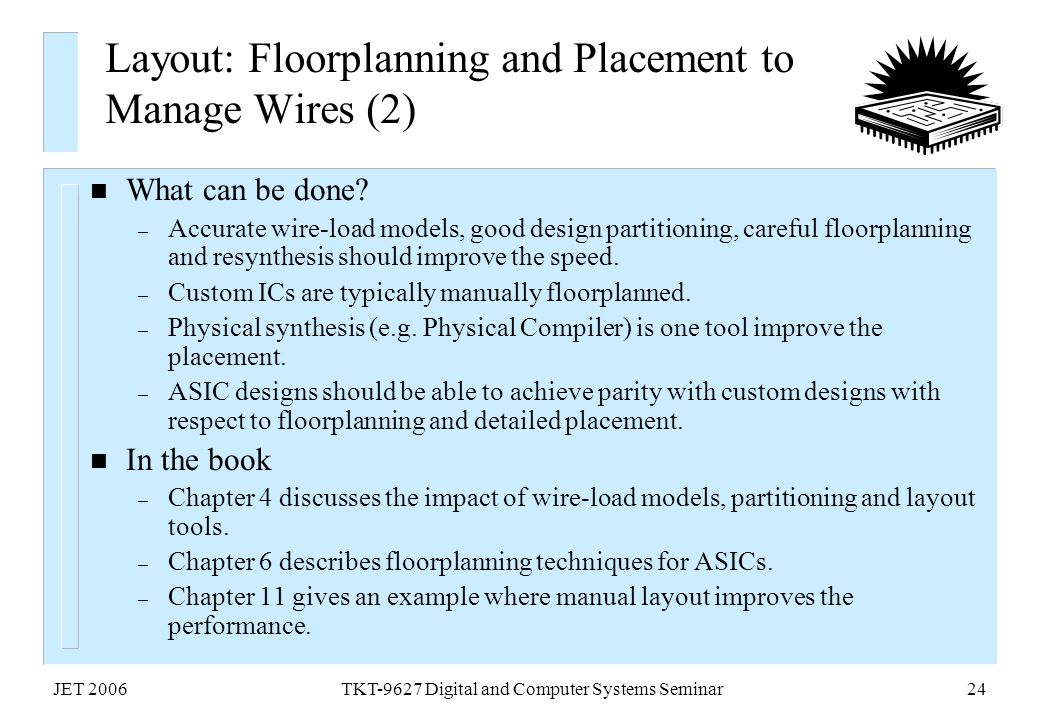 JET 2006TKT-9627 Digital and Computer Systems Seminar24 Layout: Floorplanning and Placement to Manage Wires (2) n What can be done? – Accurate wire-lo