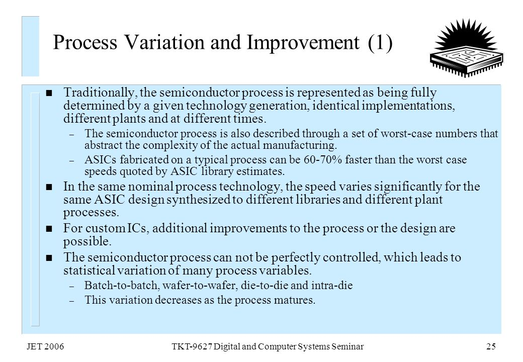 JET 2006TKT-9627 Digital and Computer Systems Seminar25 Process Variation and Improvement (1) n Traditionally, the semiconductor process is represente