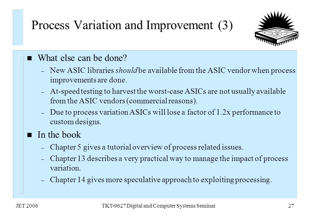 JET 2006TKT-9627 Digital and Computer Systems Seminar27 Process Variation and Improvement (3) n What else can be done? – New ASIC libraries should be