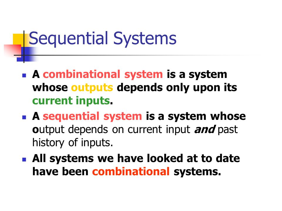 Sequential Systems A combinational system is a system whose outputs depends only upon its current inputs.