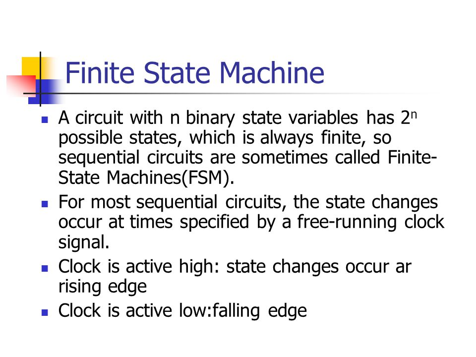 Finite State Machine A circuit with n binary state variables has 2 n possible states, which is always finite, so sequential circuits are sometimes called Finite- State Machines(FSM).