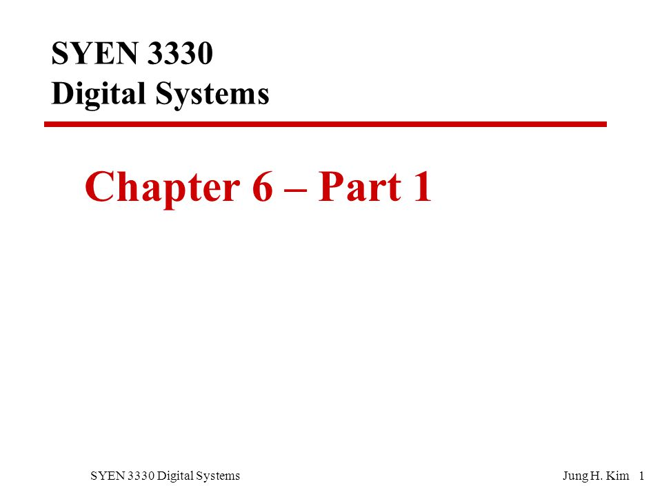 SYEN 3330 Digital SystemsJung H. Kim 1 SYEN 3330 Digital Systems Chapter 6 – Part 1
