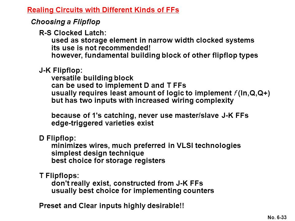 No. 6-33 Realing Circuits with Different Kinds of FFs Choosing a Flipflop R-S Clocked Latch: used as storage element in narrow width clocked systems i