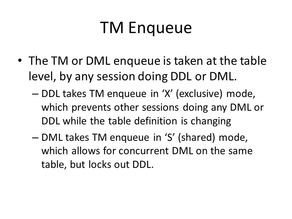 TM Enqueue The TM or DML enqueue is taken at the table level, by any session doing DDL or DML. – DDL takes TM enqueue in 'X' (exclusive) mode, which p