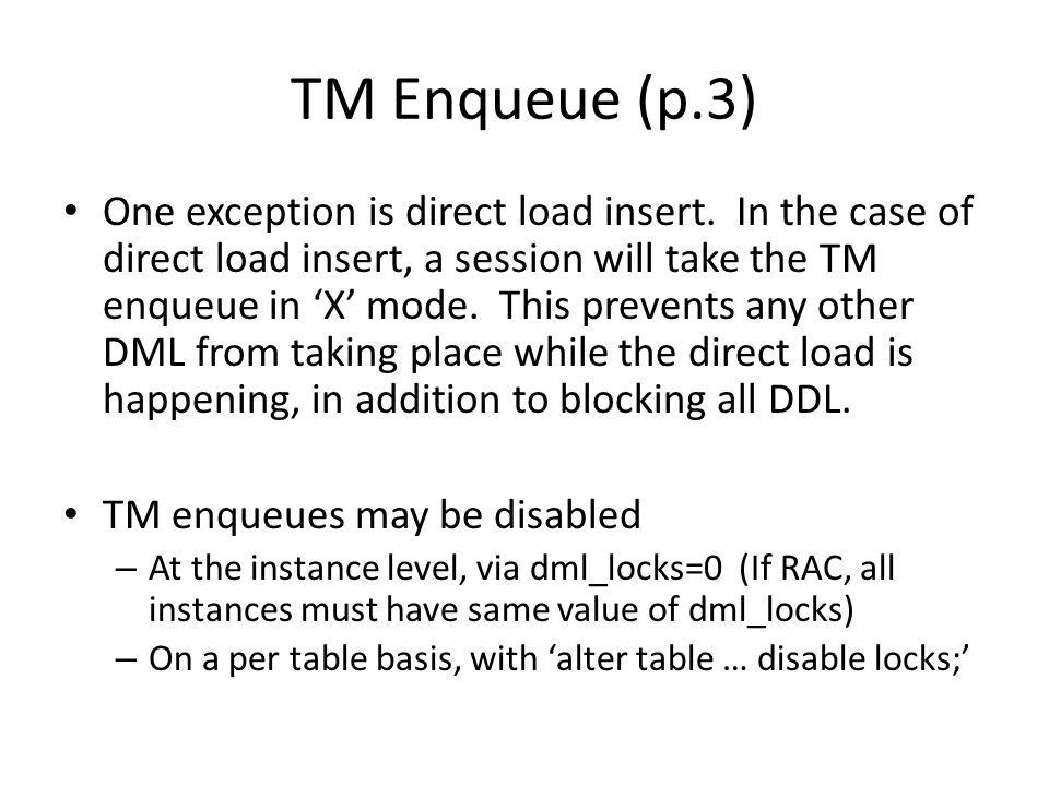 TM Enqueue (p.3) One exception is direct load insert. In the case of direct load insert, a session will take the TM enqueue in 'X' mode. This prevents