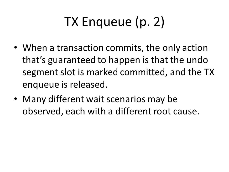 TX Enqueue (p. 2) When a transaction commits, the only action that's guaranteed to happen is that the undo segment slot is marked committed, and the T